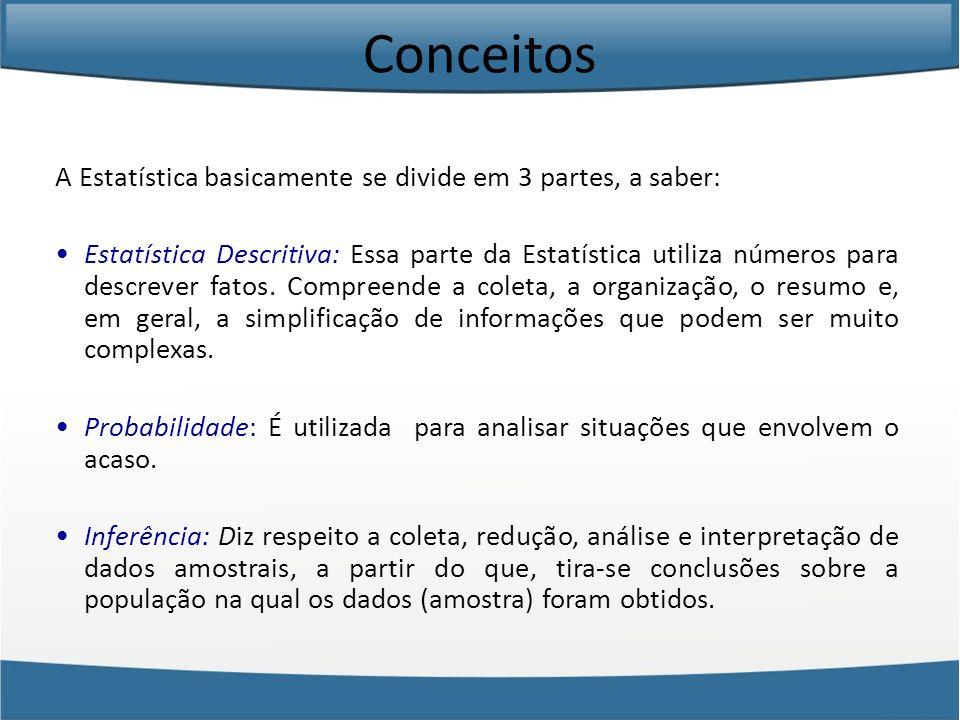 Conceitos A Estatística basicamente se divide em 3 partes, a saber: Estatística Descritiva: Essa parte da Estatística utiliza números para descrever f