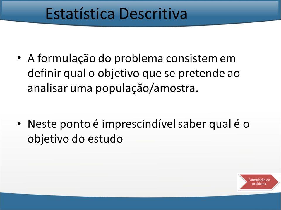 Estatística Descritiva A formulação do problema consistem em definir qual o objetivo que se pretende ao analisar uma população/amostra. Neste ponto é