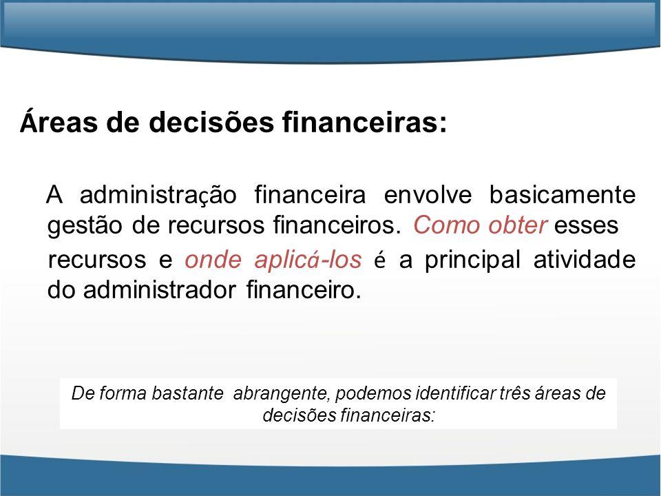 Á reas de decisões financeiras: A administra ç ão financeira envolve basicamente gestão de recursos financeiros. Como obter esses recursos e onde apli