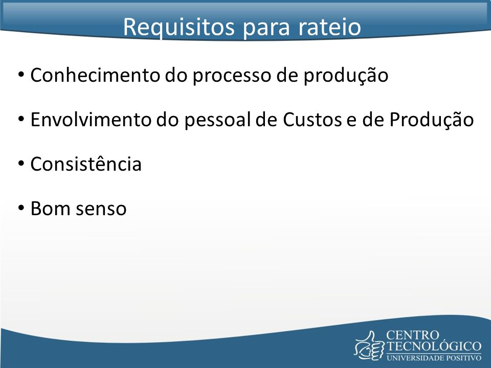 Conhecimento do processo de produção Envolvimento do pessoal de Custos e de Produção Consistência Bom senso Requisitos para rateio