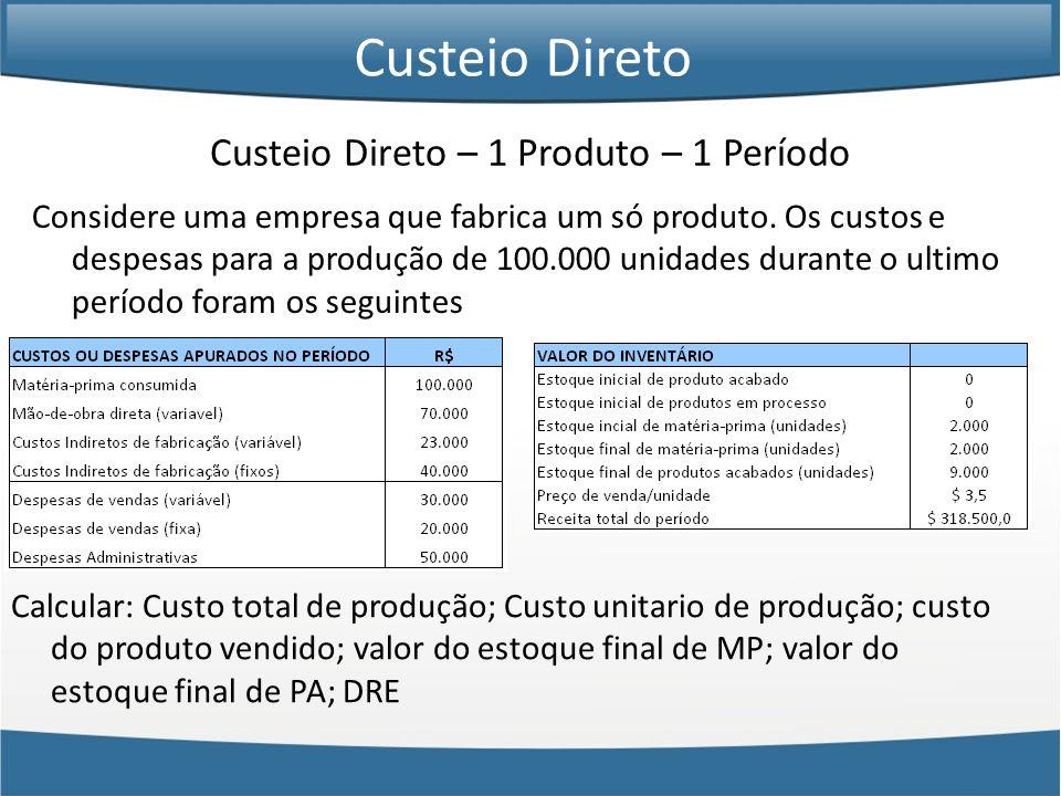 Custeio Direto – 1 Produto – 1 Período Considere uma empresa que fabrica um só produto. Os custos e despesas para a produção de 100.000 unidades duran