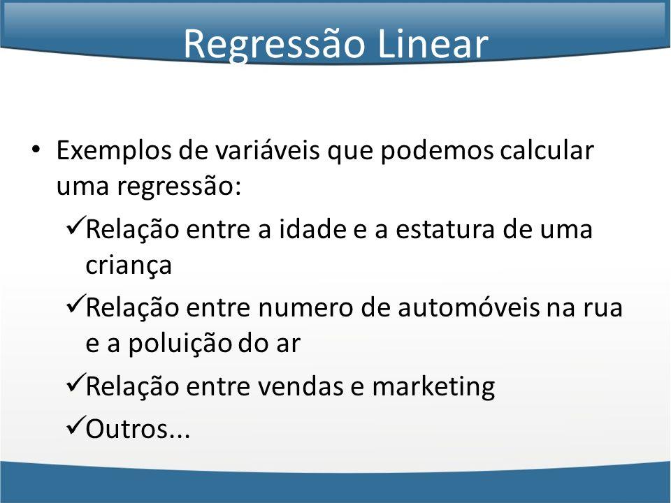 Exemplos de variáveis que podemos calcular uma regressão: Relação entre a idade e a estatura de uma criança Relação entre numero de automóveis na rua