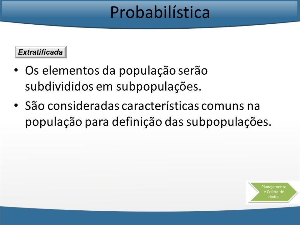 Probabilística Os elementos da população serão subdivididos em subpopulações. São consideradas características comuns na população para definição das