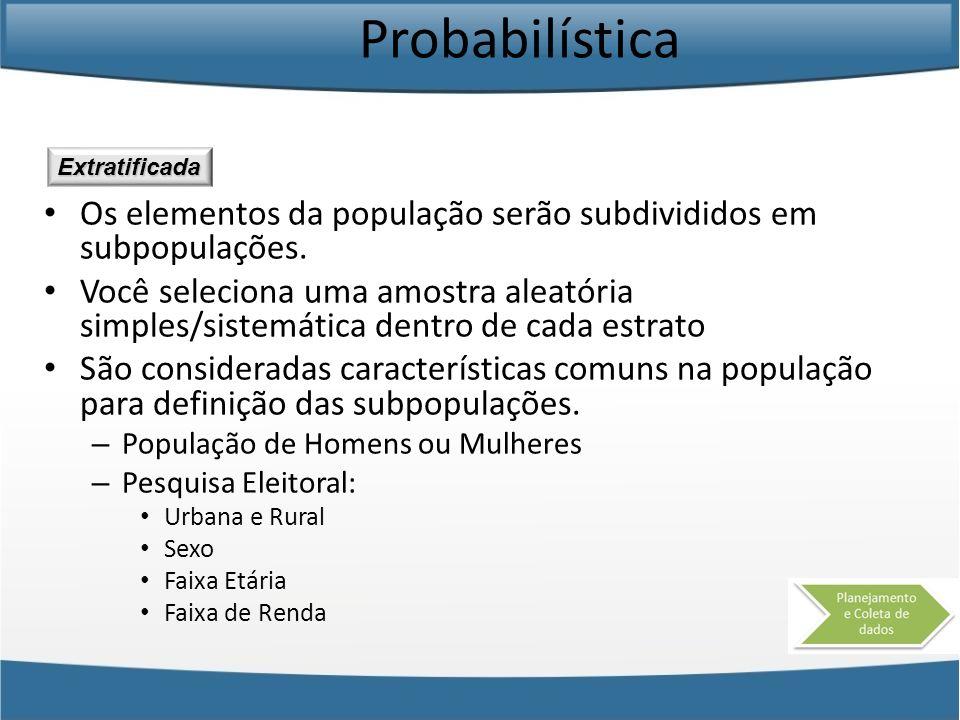 Probabilística Os elementos da população serão subdivididos em subpopulações. Você seleciona uma amostra aleatória simples/sistemática dentro de cada