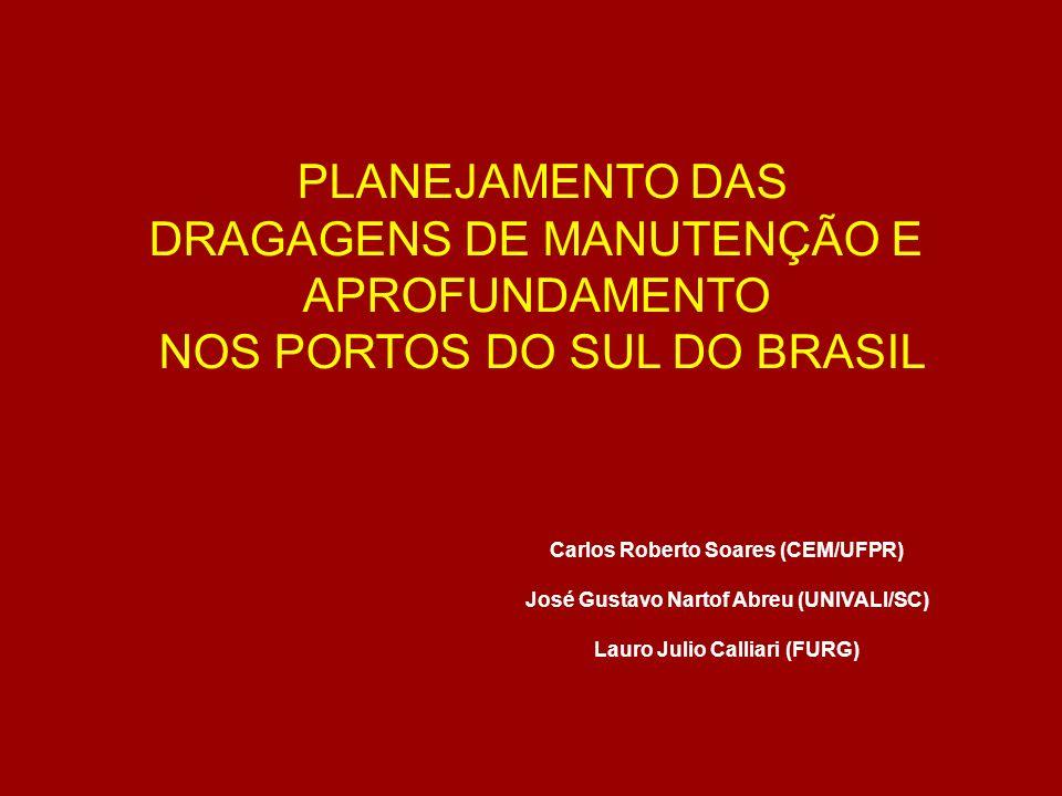 PLANEJAMENTO DAS DRAGAGENS DE MANUTENÇÃO E APROFUNDAMENTO NOS PORTOS DO SUL DO BRASIL Carlos Roberto Soares (CEM/UFPR) José Gustavo Nartof Abreu (UNIV