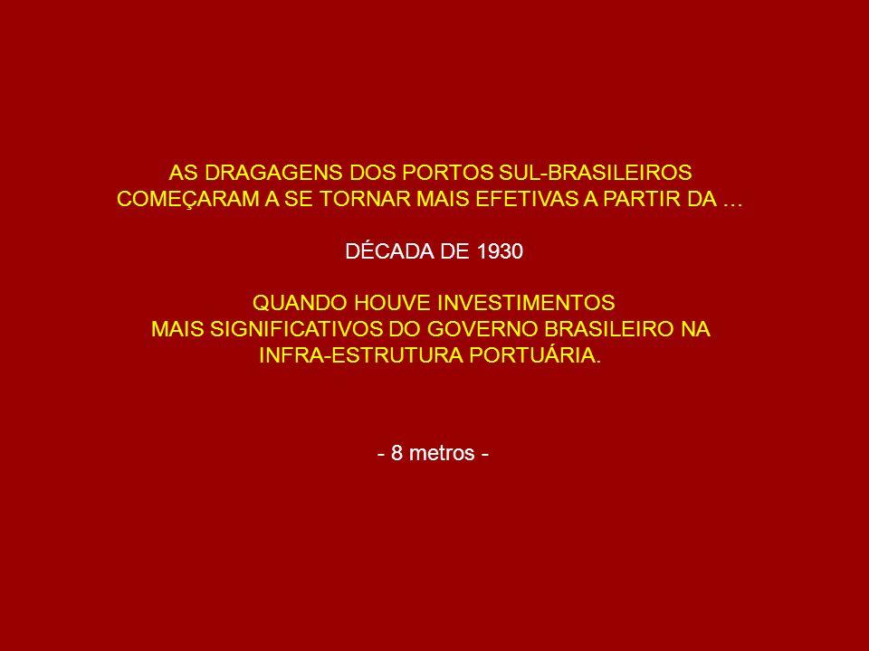 AS DRAGAGENS DOS PORTOS SUL-BRASILEIROS COMEÇARAM A SE TORNAR MAIS EFETIVAS A PARTIR DA … DÉCADA DE 1930 QUANDO HOUVE INVESTIMENTOS MAIS SIGNIFICATIVO