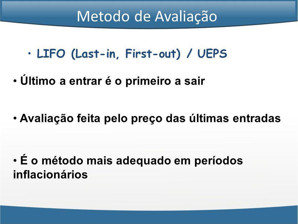 LIFO (Last-in, First-out) / UEPS Último a entrar é o primeiro a sair Avaliação feita pelo preço das últimas entradas É o método mais adequado em perío