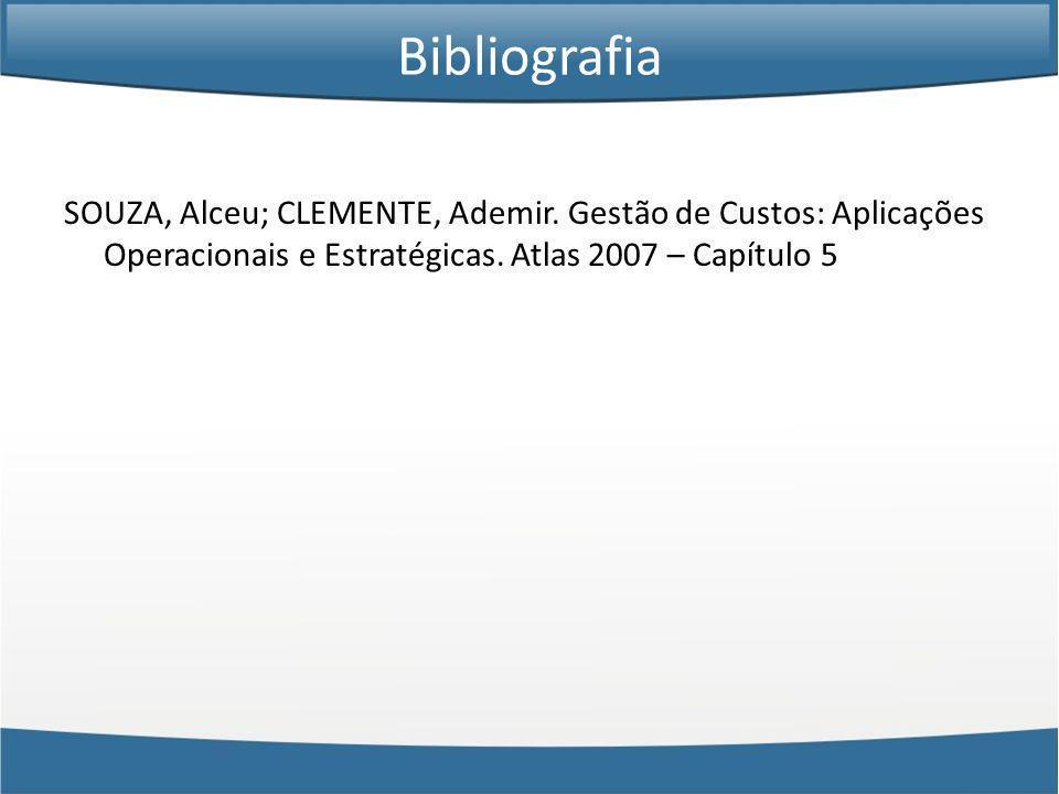 Bibliografia SOUZA, Alceu; CLEMENTE, Ademir. Gestão de Custos: Aplicações Operacionais e Estratégicas. Atlas 2007 – Capítulo 5