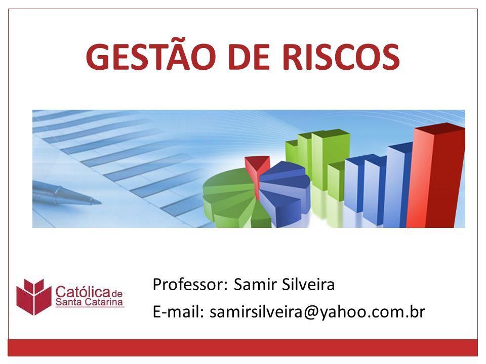 Professor: Samir Silveira E-mail: samirsilveira@yahoo.com.br GESTÃO DE RISCOS