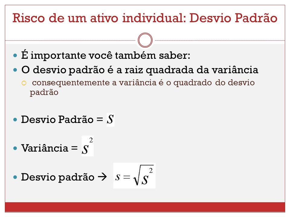 Risco de um ativo individual: Desvio Padrão É importante você também saber: O desvio padrão é a raiz quadrada da variância consequentemente a variância é o quadrado do desvio padrão Desvio Padrão = Variância = Desvio padrão