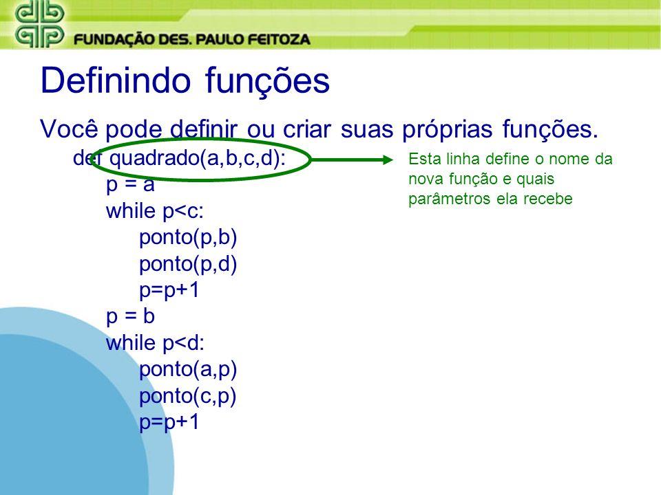 Definindo funções Você pode definir ou criar suas próprias funções. def quadrado(a,b,c,d): p = a while p<c: ponto(p,b) ponto(p,d) p=p+1 p = b while p<