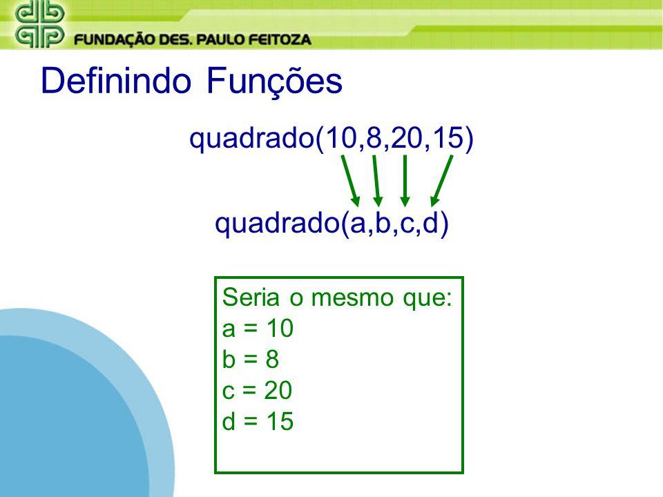 Definindo Funções quadrado(10,8,20,15) quadrado(a,b,c,d) Seria o mesmo que: a = 10 b = 8 c = 20 d = 15