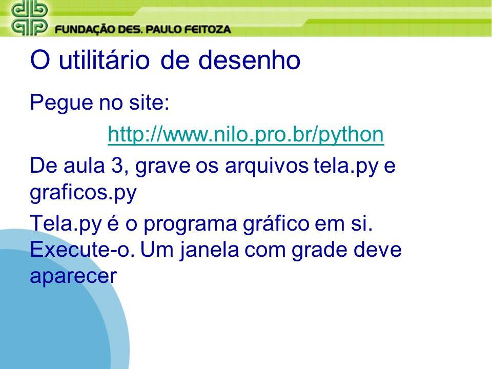 O utilitário de desenho Pegue no site: http://www.nilo.pro.br/python De aula 3, grave os arquivos tela.py e graficos.py Tela.py é o programa gráfico e