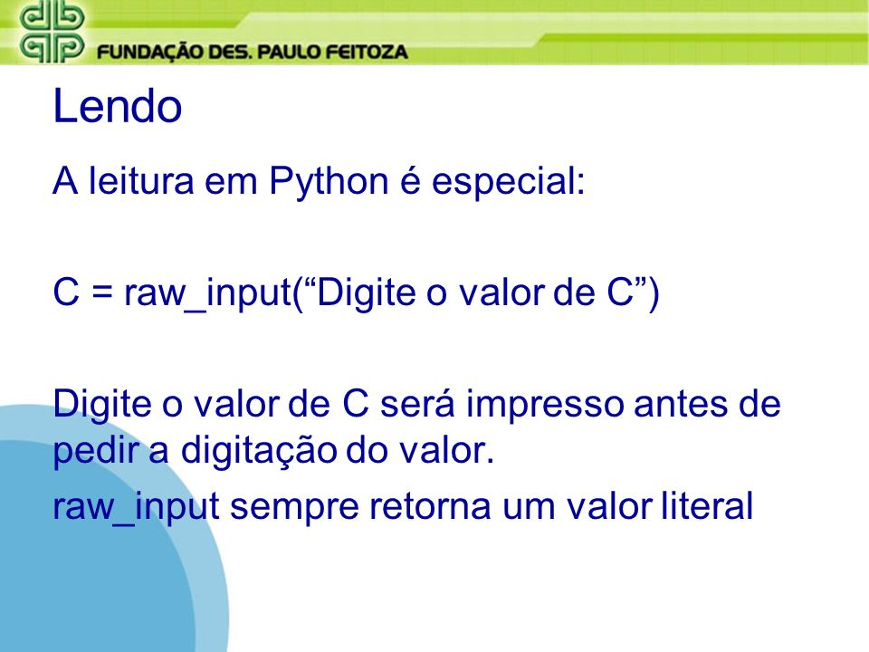 Lendo A leitura em Python é especial: C = raw_input(Digite o valor de C) Digite o valor de C será impresso antes de pedir a digitação do valor. raw_in
