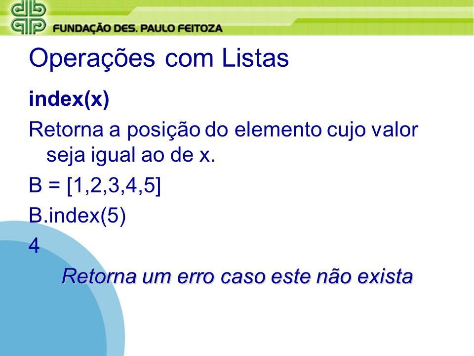 Operações com Listas index(x) Retorna a posição do elemento cujo valor seja igual ao de x. B = [1,2,3,4,5] B.index(5) 4 Retorna um erro caso este não