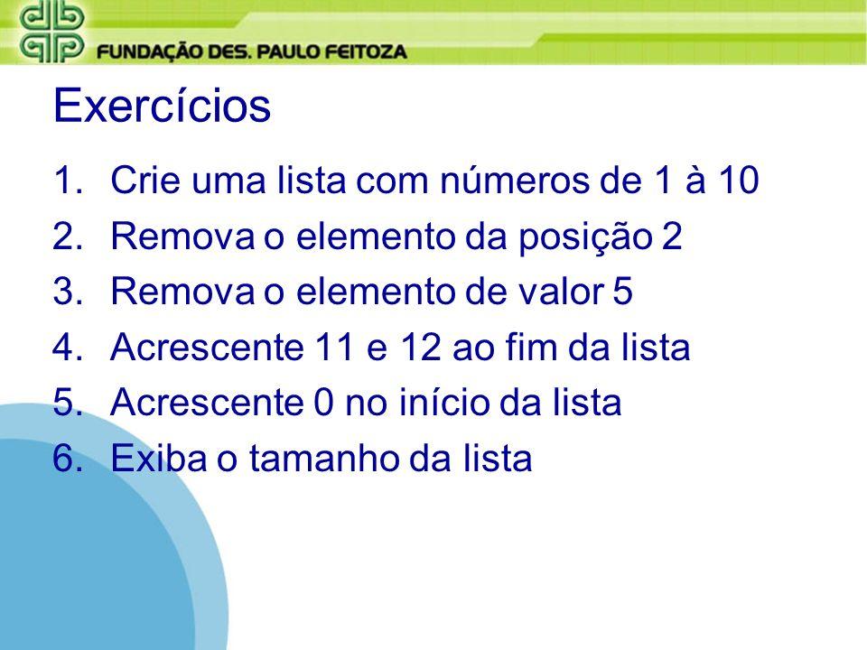 Exercícios 1.Crie uma lista com números de 1 à 10 2.Remova o elemento da posição 2 3.Remova o elemento de valor 5 4.Acrescente 11 e 12 ao fim da lista