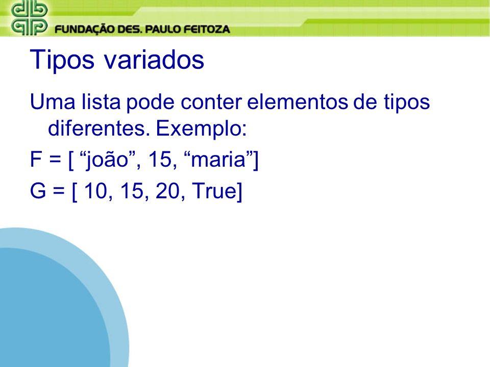 Tipos variados Uma lista pode conter elementos de tipos diferentes. Exemplo: F = [ joão, 15, maria] G = [ 10, 15, 20, True]