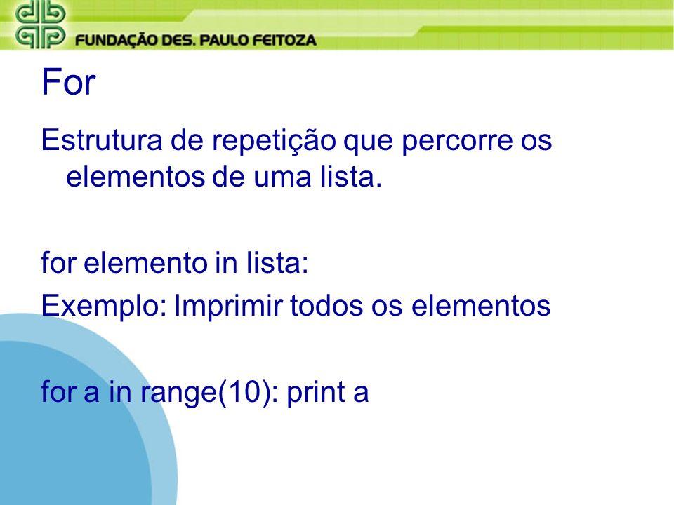 For Estrutura de repetição que percorre os elementos de uma lista. for elemento in lista: Exemplo: Imprimir todos os elementos for a in range(10): pri