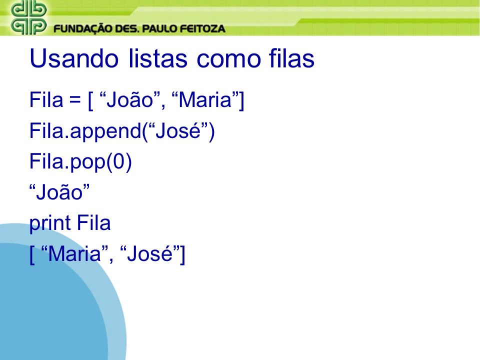 Fila = [ João, Maria] Fila.append(José) Fila.pop(0) João print Fila [ Maria, José]