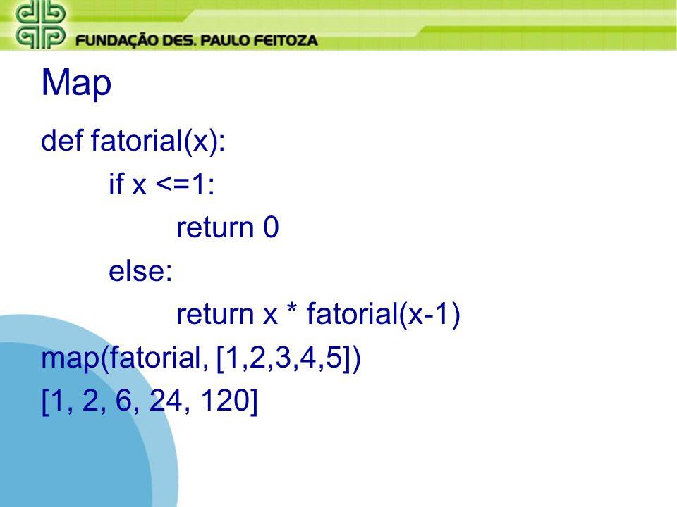 Map def fatorial(x): if x <=1: return 0 else: return x * fatorial(x-1) map(fatorial, [1,2,3,4,5]) [1, 2, 6, 24, 120]
