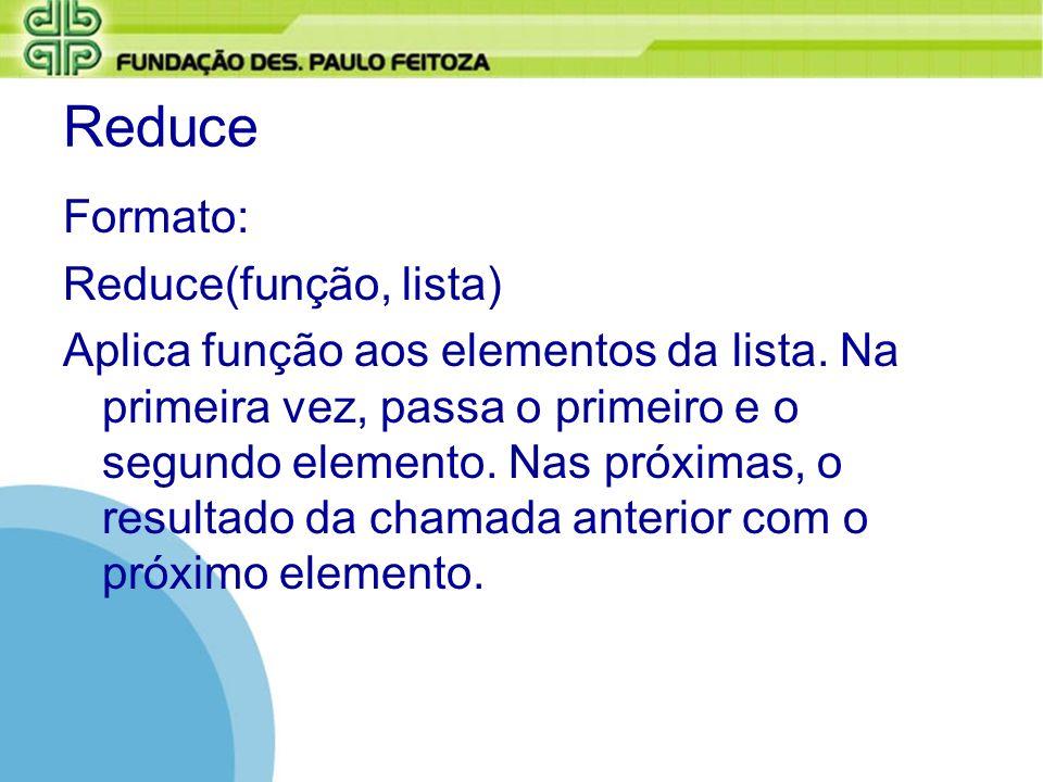 Reduce Formato: Reduce(função, lista) Aplica função aos elementos da lista. Na primeira vez, passa o primeiro e o segundo elemento. Nas próximas, o re