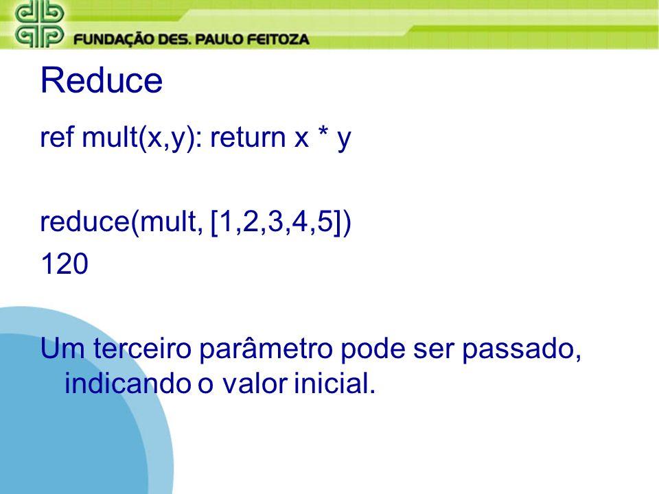Reduce ref mult(x,y): return x * y reduce(mult, [1,2,3,4,5]) 120 Um terceiro parâmetro pode ser passado, indicando o valor inicial.