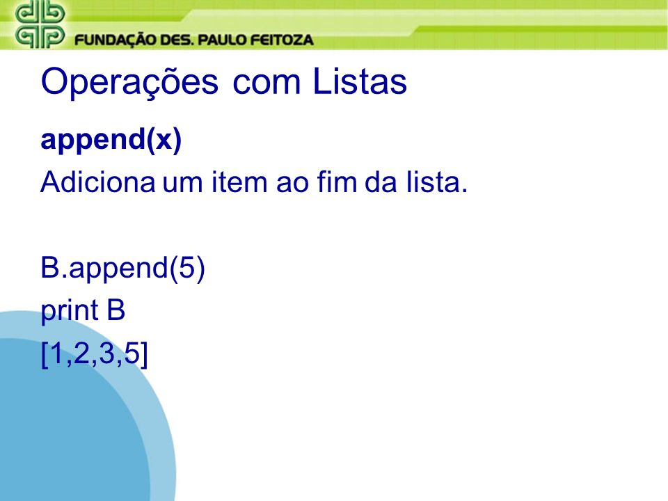 Operações com Listas append(x) Adiciona um item ao fim da lista. B.append(5) print B [1,2,3,5]