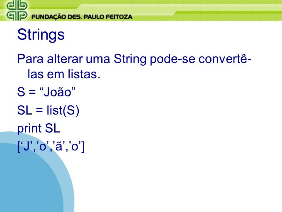 Strings Para alterar uma String pode-se convertê- las em listas. S = João SL = list(S) print SL [J,o,ã,o]