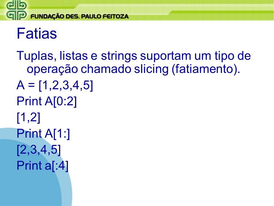 Fatias Tuplas, listas e strings suportam um tipo de operação chamado slicing (fatiamento). A = [1,2,3,4,5] Print A[0:2] [1,2] Print A[1:] [2,3,4,5] Pr