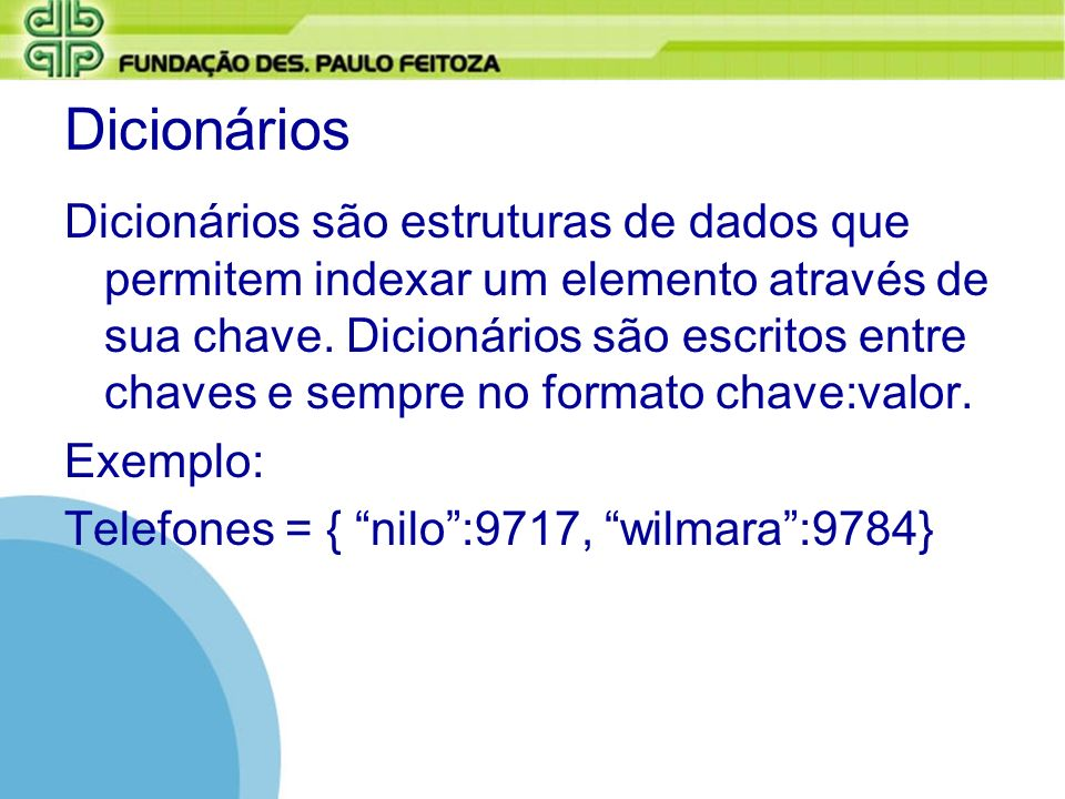 Dicionários Dicionários são estruturas de dados que permitem indexar um elemento através de sua chave. Dicionários são escritos entre chaves e sempre