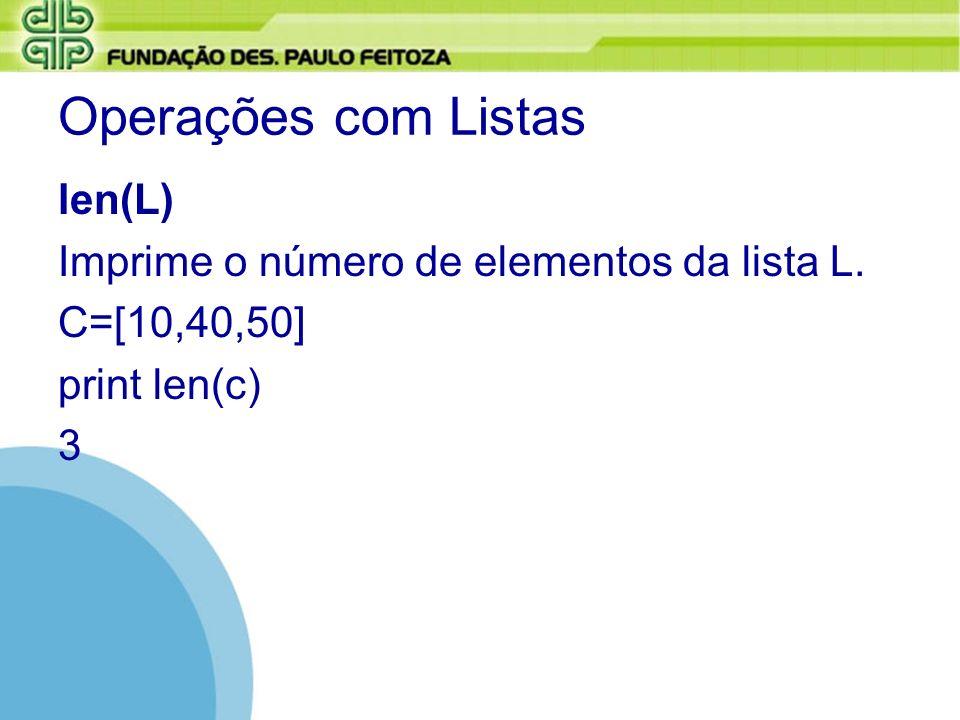 Operações com Listas len(L) Imprime o número de elementos da lista L. C=[10,40,50] print len(c) 3