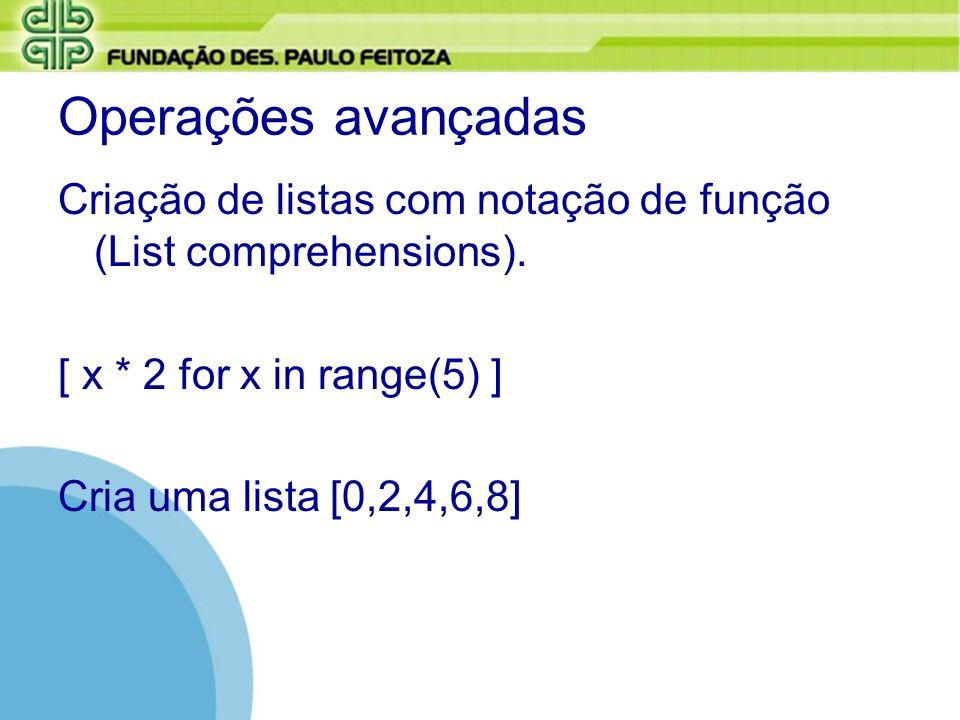 Operações avançadas Criação de listas com notação de função (List comprehensions). [ x * 2 for x in range(5) ] Cria uma lista [0,2,4,6,8]