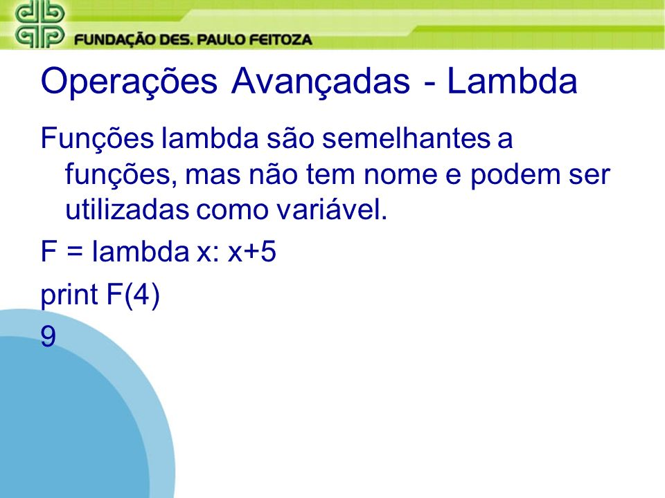 Operações Avançadas - Lambda Funções lambda são semelhantes a funções, mas não tem nome e podem ser utilizadas como variável. F = lambda x: x+5 print