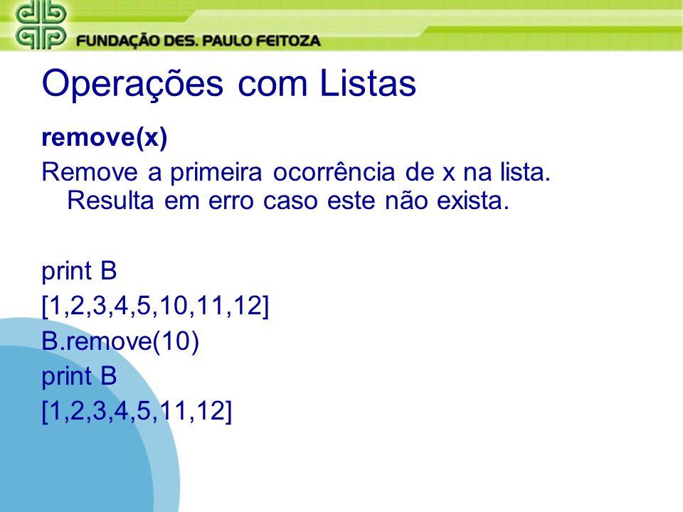 Operações com Listas remove(x) Remove a primeira ocorrência de x na lista. Resulta em erro caso este não exista. print B [1,2,3,4,5,10,11,12] B.remove