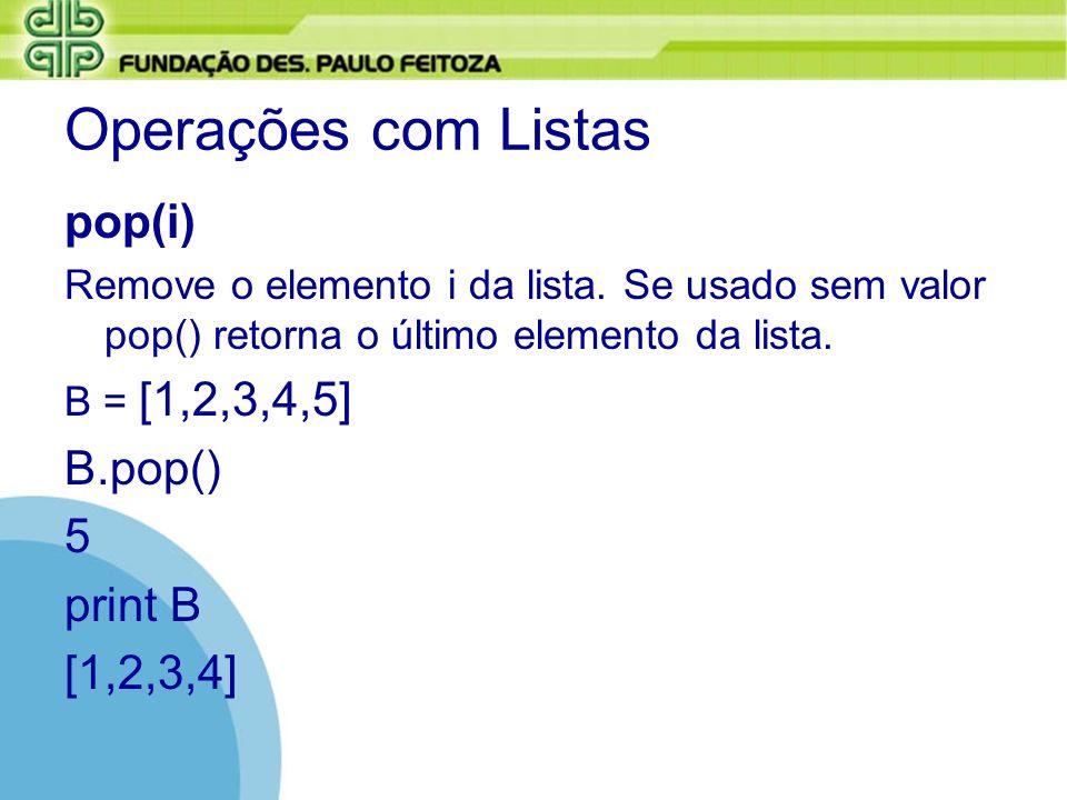 Operações com Listas pop(i) Remove o elemento i da lista. Se usado sem valor pop() retorna o último elemento da lista. B = [1,2,3,4,5] B.pop() 5 print