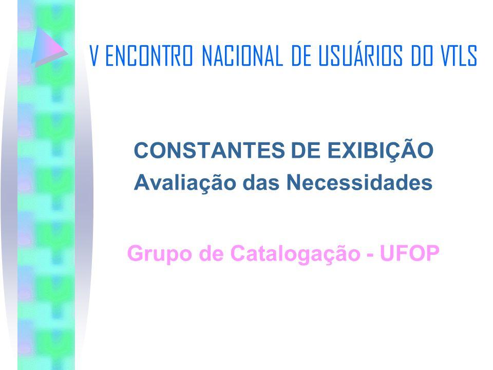 V ENCONTRO NACIONAL DE USUÁRIOS DO VTLS CONSTANTES DE EXIBIÇÃO Avaliação das Necessidades Grupo de Catalogação - UFOP