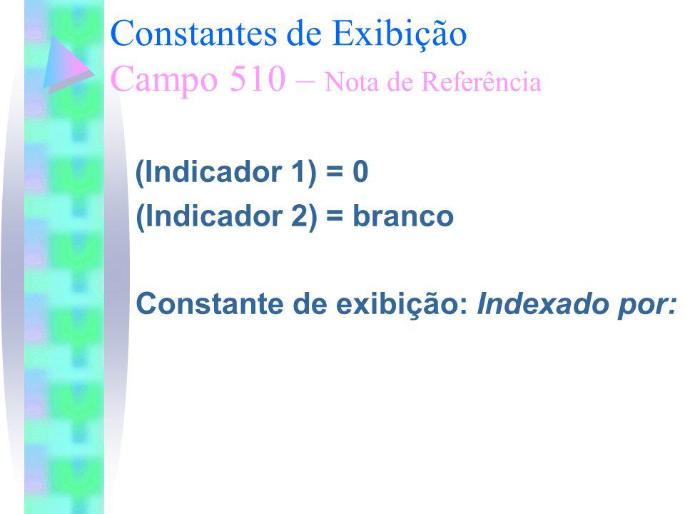Constantes de Exibição Campo 510 – Nota de Referência (Indicador 1) = 0 (Indicador 2) = branco Constante de exibição: Indexado por: