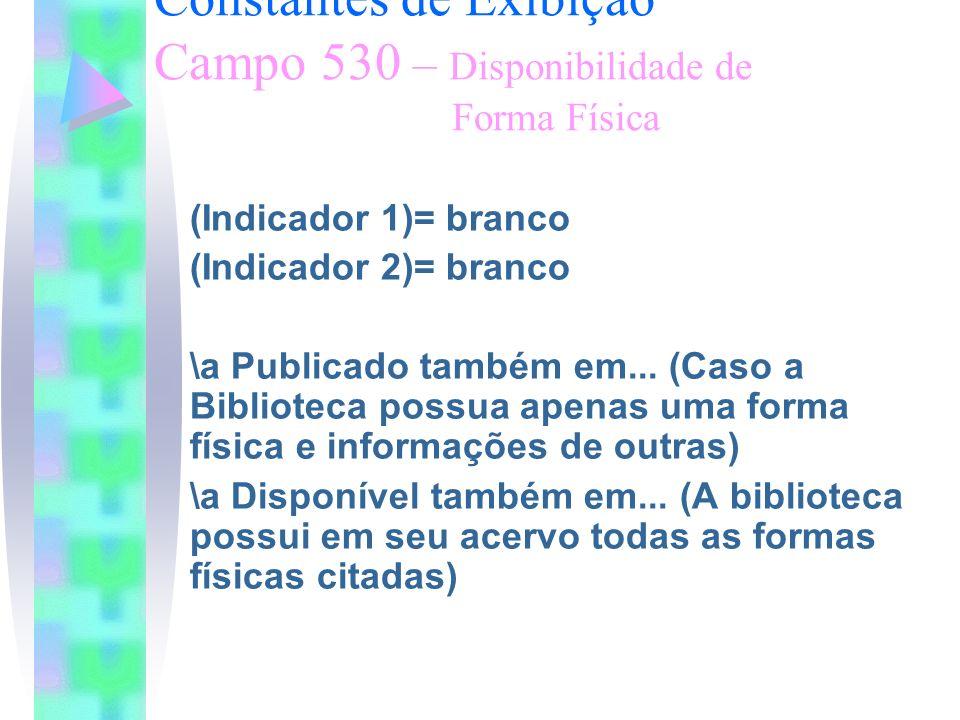 Constantes de Exibição Campo 530 – Disponibilidade de Forma Física (Indicador 1)= branco (Indicador 2)= branco \a Publicado também em... (Caso a Bibli