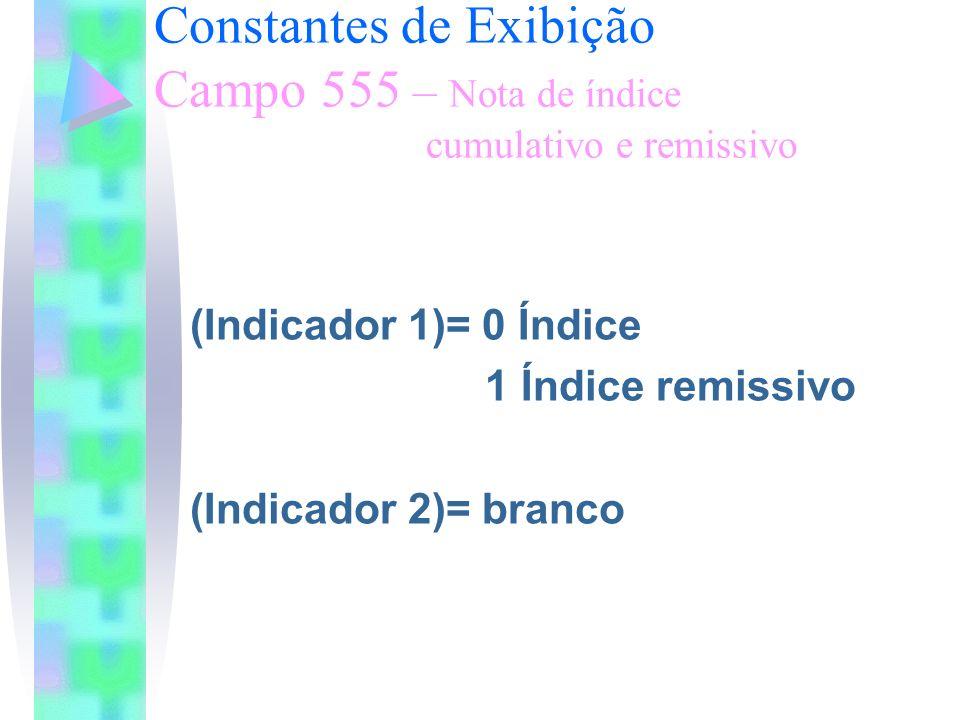 Constantes de Exibição Campo 555 – Nota de índice cumulativo e remissivo (Indicador 1)= 0 Índice 1 Índice remissivo (Indicador 2)= branco