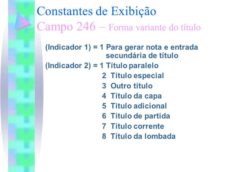 Constantes de Exibição Campo 246 – Forma variante do título (Indicador 1) = 1 Para gerar nota e entrada secundária de título (Indicador 2) = 1 Título