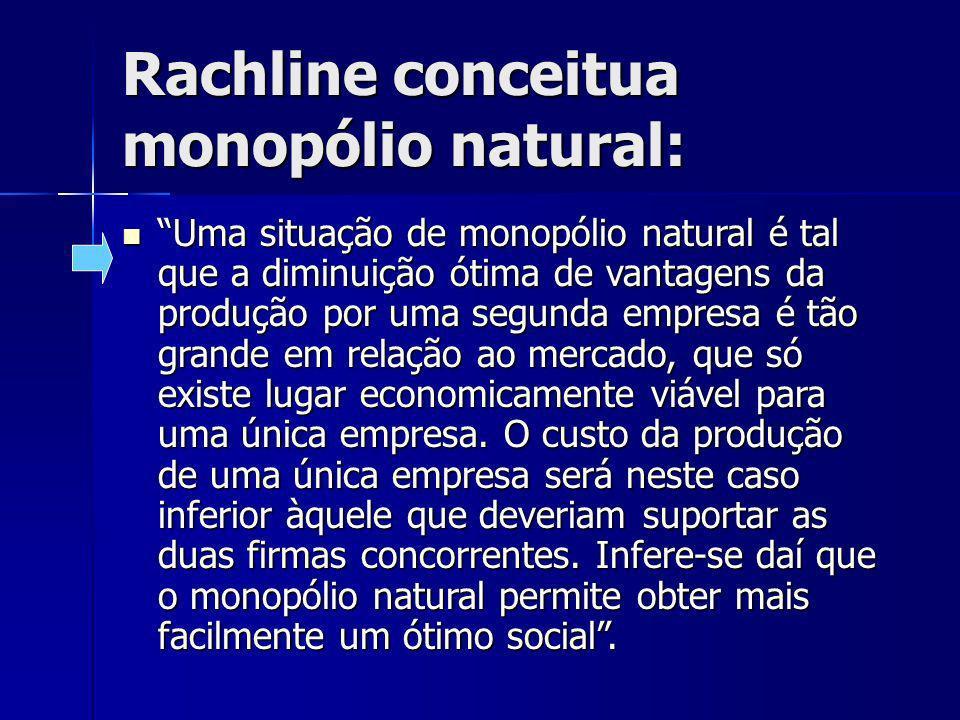Rachline conceitua monopólio natural: Uma situação de monopólio natural é tal que a diminuição ótima de vantagens da produção por uma segunda empresa é tão grande em relação ao mercado, que só existe lugar economicamente viável para uma única empresa.
