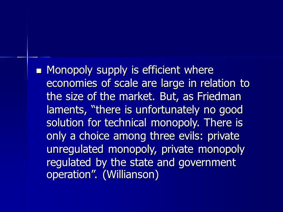 Monopoly supply is efficient where economies of scale are large in relation to the size of the market.