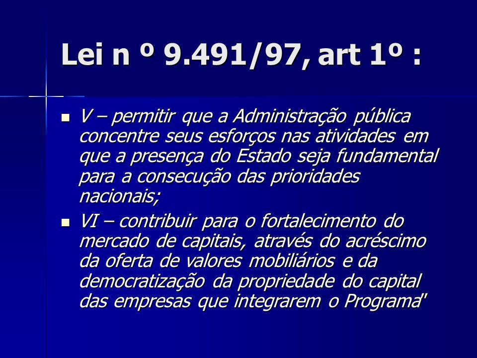 Lei n º 9.491/97, art 1º : V – permitir que a Administração pública concentre seus esforços nas atividades em que a presença do Estado seja fundamenta