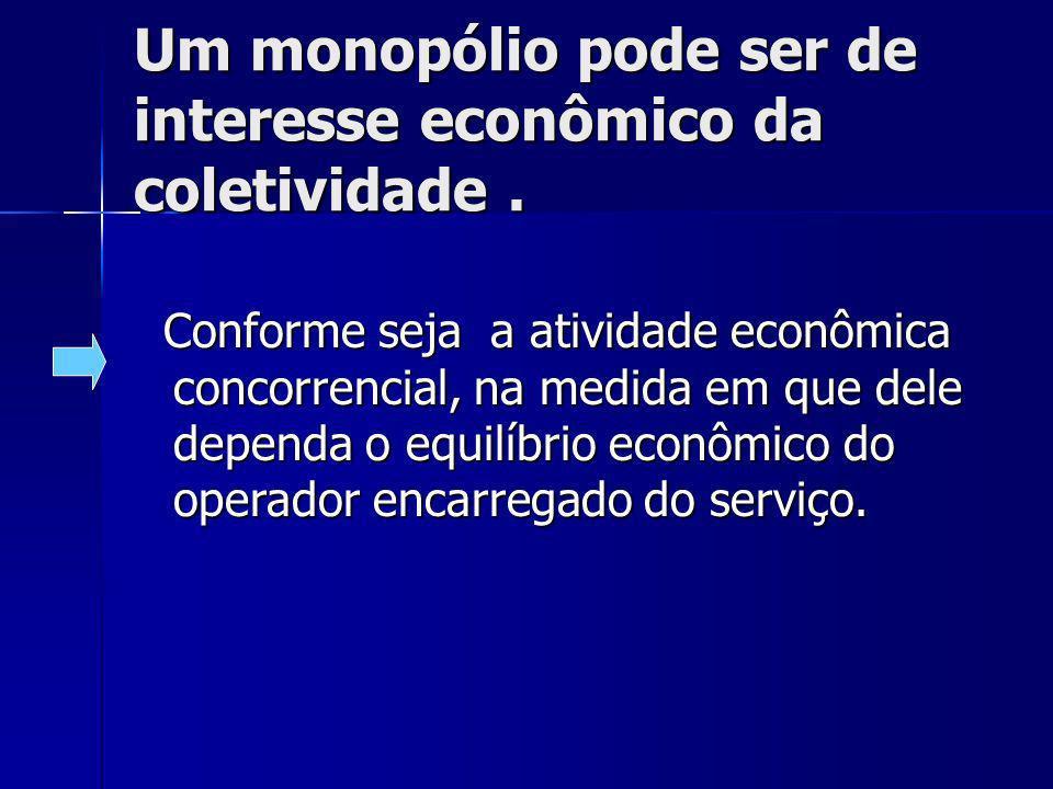 Um monopólio pode ser de interesse econômico da coletividade. Conforme seja a atividade econômica concorrencial, na medida em que dele dependa o equil