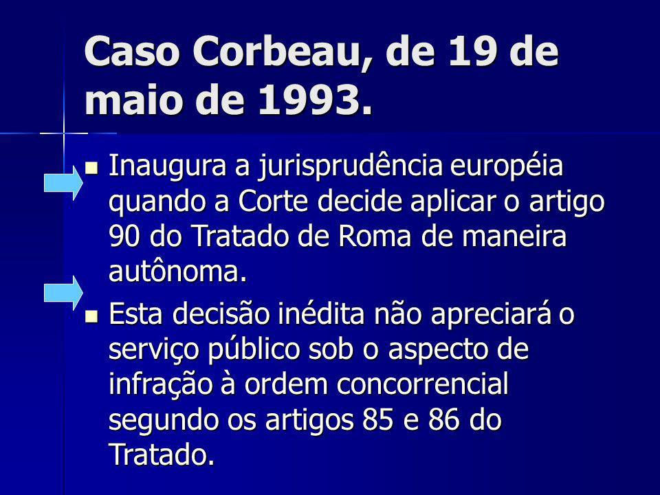Caso Corbeau, de 19 de maio de 1993. Inaugura a jurisprudência européia quando a Corte decide aplicar o artigo 90 do Tratado de Roma de maneira autôno