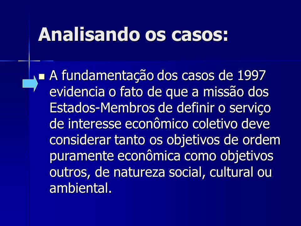 Analisando os casos: A fundamentação dos casos de 1997 evidencia o fato de que a missão dos Estados-Membros de definir o serviço de interesse econômico coletivo deve considerar tanto os objetivos de ordem puramente econômica como objetivos outros, de natureza social, cultural ou ambiental.