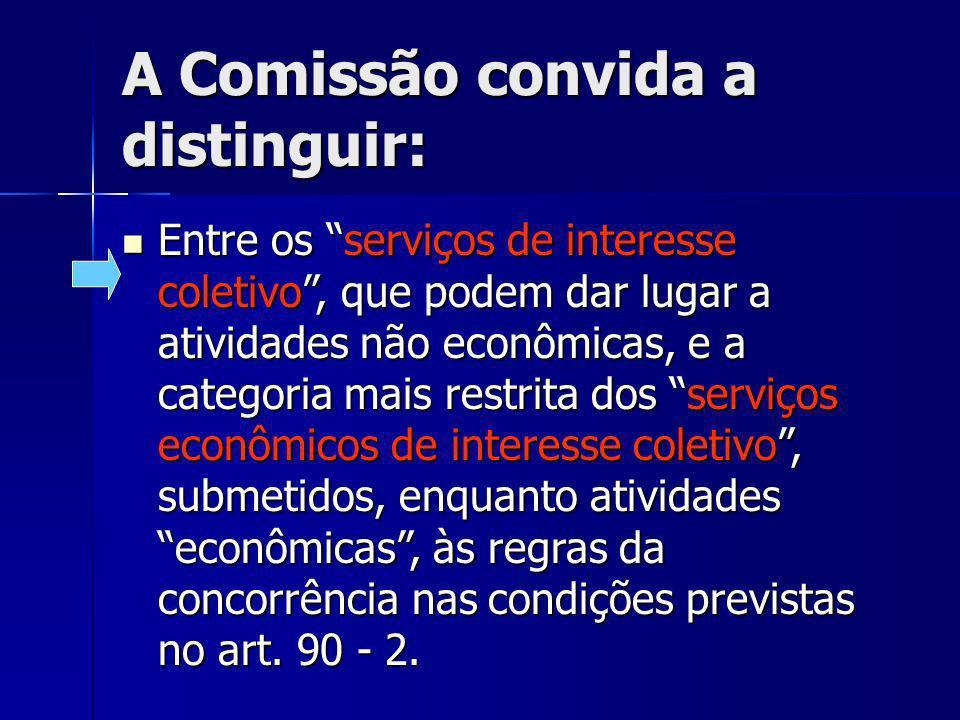A Comissão convida a distinguir: Entre os serviços de interesse coletivo, que podem dar lugar a atividades não econômicas, e a categoria mais restrita