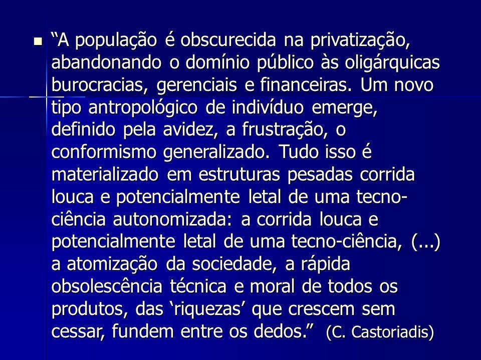 A população é obscurecida na privatização, abandonando o domínio público às oligárquicas burocracias, gerenciais e financeiras. Um novo tipo antropoló