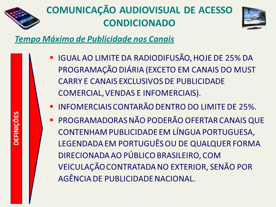 Tempo Máximo de Publicidade nos Canais COMUNICAÇÃO AUDIOVISUAL DE ACESSO CONDICIONADO DEFINIÇÕES IGUAL AO LIMITE DA RADIODIFUSÃO, HOJE DE 25% DA PROGR