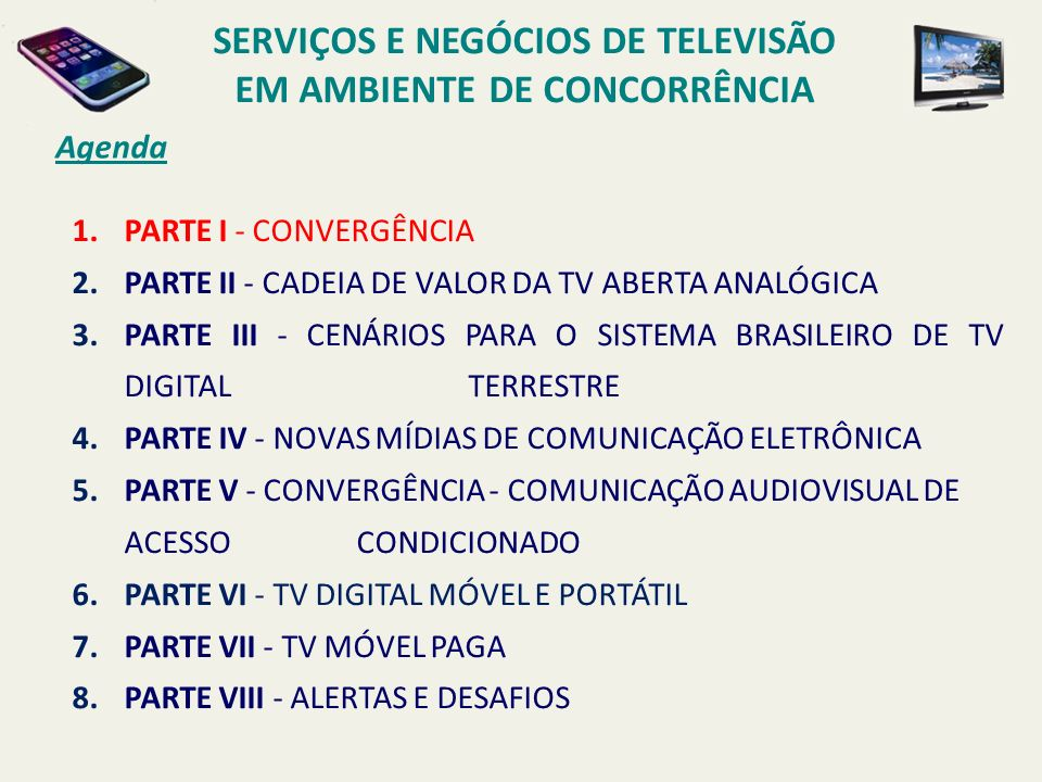 Agenda 1.PARTE I - CONVERGÊNCIA 2.PARTE II - CADEIA DE VALOR DA TV ABERTA ANALÓGICA 3.PARTE III - CENÁRIOS PARA O SISTEMA BRASILEIRO DE TV DIGITAL TERRESTRE 4.PARTE IV - NOVAS MÍDIAS DE COMUNICAÇÃO ELETRÔNICA 5.PARTE V - CONVERGÊNCIA - COMUNICAÇÃO AUDIOVISUAL DE ACESSO CONDICIONADO 6.PARTE VI - TV DIGITAL MÓVEL E PORTÁTIL 7.PARTE VII - TV MÓVEL PAGA 8.PARTE VIII - ALERTAS E DESAFIOS SERVIÇOS E NEGÓCIOS DE TELEVISÃO EM AMBIENTE DE CONCORRÊNCIA